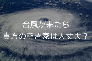 貴方の空き家に台風が来たら大丈夫?