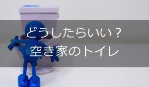 空き家のトイレの管理はどうしたら?水は止めるべき?